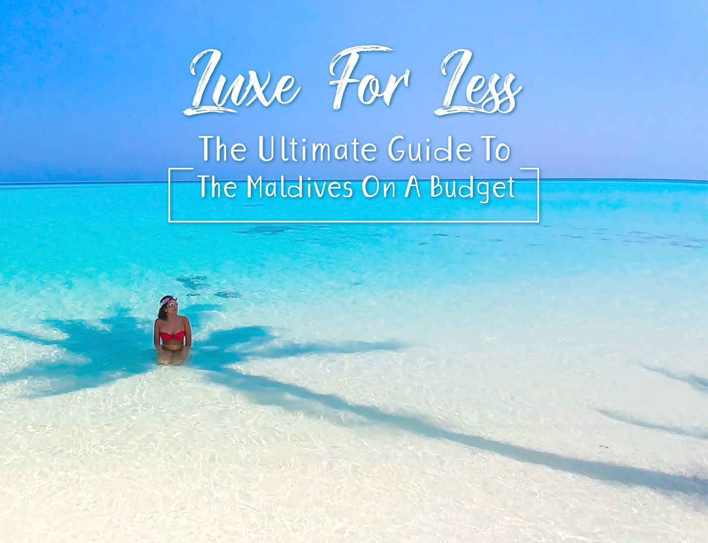 LUXE FOR LESS – THE ULTIMATE GUIDE TO THE MALDIVES ON A BUDGET